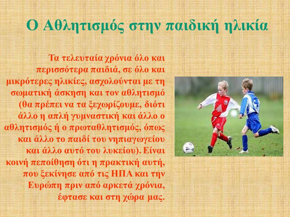Ο Αθλητισμός στην παιδική ηλικία Τα τελευταία χρόνια όλο και περισσότερα παιδιά, σε όλο και μικρότερες ηλικίες, ασχολούνται με τη σωματική άσκηση και τον αθλητισμό (θα πρέπει να τα ξεχωρίζουμε, διότι άλλο η απλή γυμναστική και άλλο ο αθλητισμός ή ο πρωταθλητισμός, όπως και άλλο το παιδί του νηπιαγωγείου και άλλο αυτό του λυκείου).