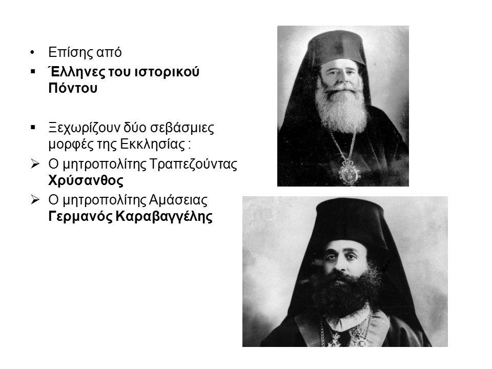 Επίσης από  Έλληνες του ιστορικού Πόντου  Ξεχωρίζουν δύο σεβάσμιες μορφές της Εκκλησίας :  Ο μητροπολίτης Τραπεζούντας Χρύσανθος  Ο μητροπολίτης Α