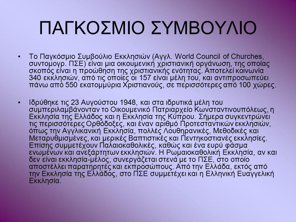 ΠΑΓΚΟΣΜΙΟ ΣΥΜΒΟΥΛΙΟ Το Παγκόσμιο Συμβούλιο Εκκλησιών (Αγγλ. World Council of Churches, συντομογρ. ΠΣΕ) είναι μια οικουμενική χριστιανική οργάνωση, της