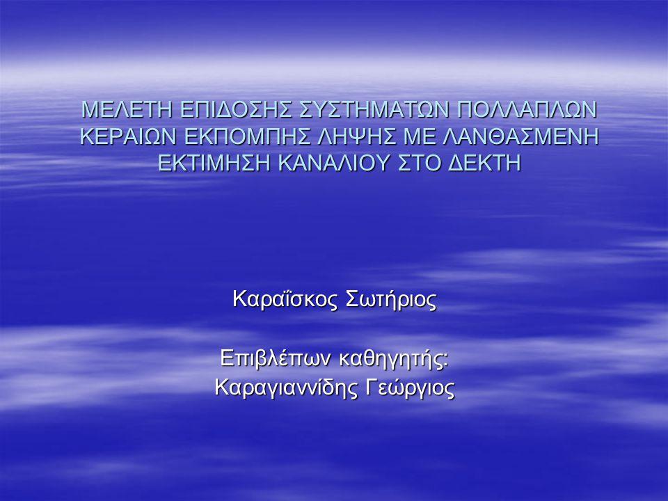 ΜΕΛΕΤΗ ΕΠΙΔΟΣΗΣ ΣΥΣΤΗΜΑΤΩΝ ΠΟΛΛΑΠΛΩΝ ΚΕΡΑΙΩΝ ΕΚΠΟΜΠΗΣ ΛΗΨΗΣ ΜΕ ΛΑΝΘΑΣΜΕΝΗ ΕΚΤΙΜΗΣΗ ΚΑΝΑΛΙΟΥ ΣΤΟ ΔΕΚΤΗ Καραΐσκος Σωτήριος Επιβλέπων καθηγητής: Καραγιαννίδης Γεώργιος