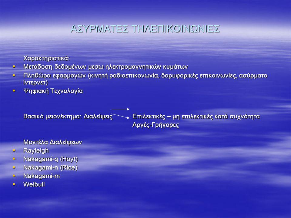 ΑΣΥΡΜΑΤΕΣ ΤΗΛΕΠΙΚΟΙΝΩΝΙΕΣ Χαρακτηριστικά:  Μετάδοση δεδομένων μεσω ηλεκτρομαγνητικών κυμάτων  Πληθώρα εφαρμογών (κινητή ραδιοεπικονωνία, δορυφορικές επικοινωνίες, ασύρματο ίντερνετ)  Ψηφιακή Τεχνολογία Βασικό μειονέκτημα: Διαλείψεις Επιλεκτικές – μη επιλεκτικές κατά συχνότητα Αργές-Γρήγορες Αργές-Γρήγορες Μοντέλα Διαλείψεων  Rayleigh  Nakagami-q (Hoyt)  Nakagami-n (Rice)  Nakagami-m  Weibull