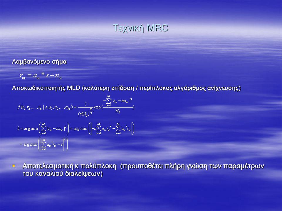 Τεχνική MRC Λαμβανόμενο σήμα Αποκωδικοποιητής MLD (καλύτερη επίδοση / περίπλοκος αλγόριθμος ανίχνευσης)  Αποτελεσματική κ πολύπλοκη (προυποθέτει πλήρη γνώση των παραμέτρων του καναλιού διαλείψεων)