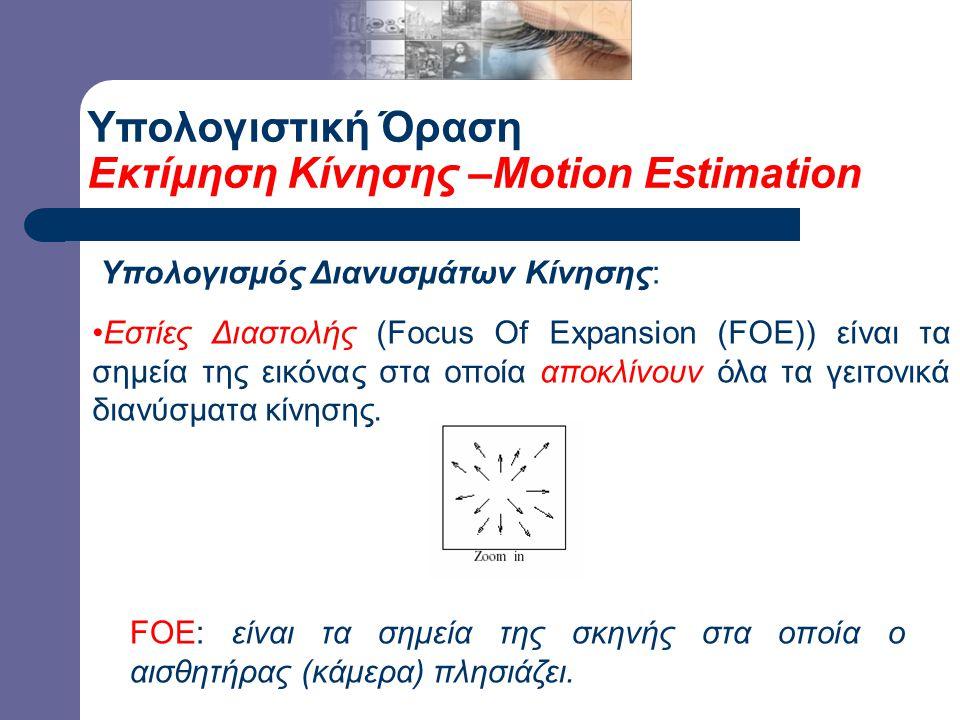 Υπολογιστική Όραση Εκτίμηση Κίνησης –Motion Estimation Υπολογισμός Διανυσμάτων Κίνησης: Εστίες Διαστολής (Focus Of Expansion (FOE)) είναι τα σημεία της εικόνας στα οποία αποκλίνουν όλα τα γειτονικά διανύσματα κίνησης.