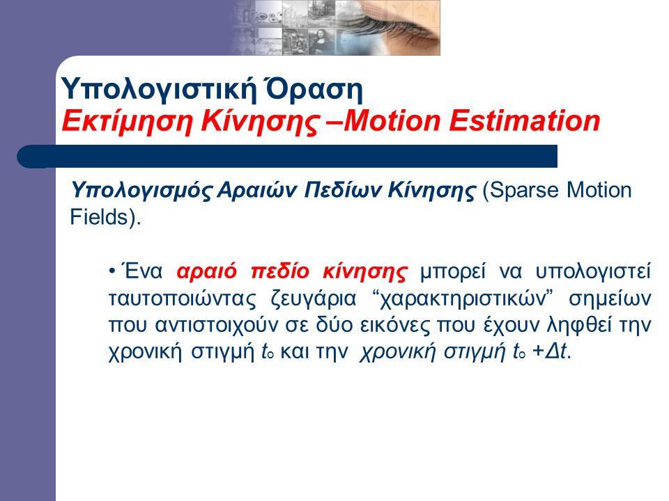 Υπολογιστική Όραση Εκτίμηση Κίνησης –Motion Estimation Υπολογισμός Αραιών Πεδίων Κίνησης (Sparse Motion Fields).
