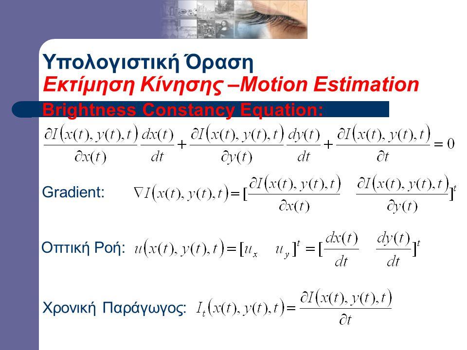 Υπολογιστική Όραση Εκτίμηση Κίνησης –Motion Estimation Brightness Constancy Equation: Οπτική Ροή: Gradient: Χρονική Παράγωγος:
