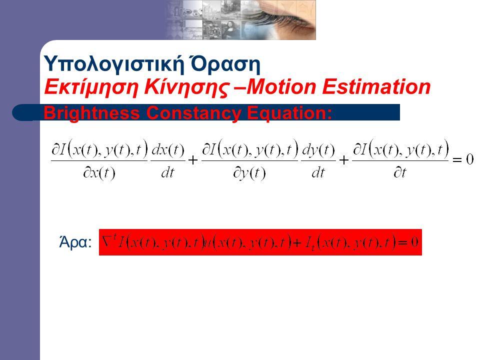 Υπολογιστική Όραση Εκτίμηση Κίνησης –Motion Estimation Brightness Constancy Equation: Άρα: