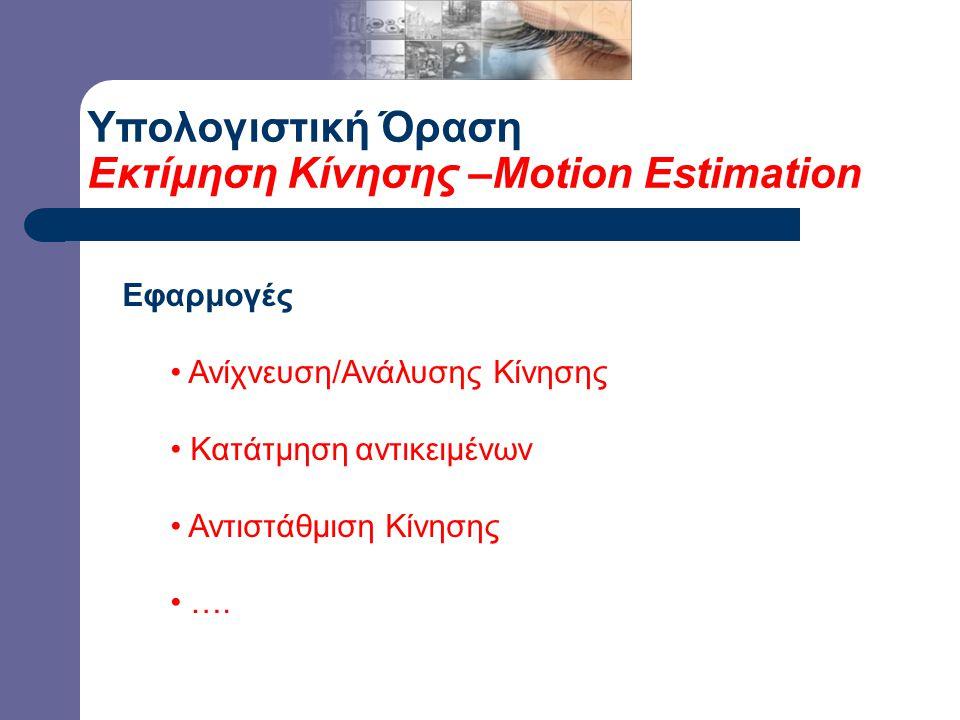 Υπολογιστική Όραση Εκτίμηση Κίνησης –Motion Estimation Εφαρμογές Ανίχνευση/Ανάλυσης Κίνησης Κατάτμηση αντικειμένων Αντιστάθμιση Κίνησης ….