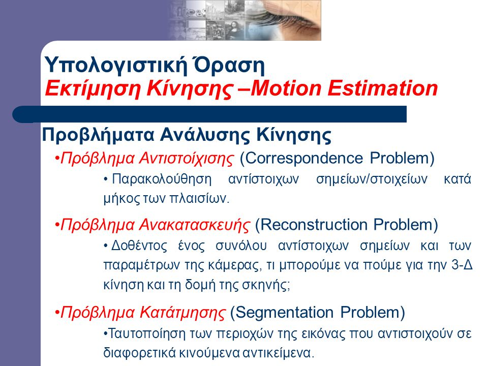 Υπολογιστική Όραση Εκτίμηση Κίνησης –Motion Estimation Προβλήματα Ανάλυσης Κίνησης Πρόβλημα Αντιστοίχισης (Correspondence Problem) Παρακολούθηση αντίστοιχων σημείων/στοιχείων κατά μήκος των πλαισίων.