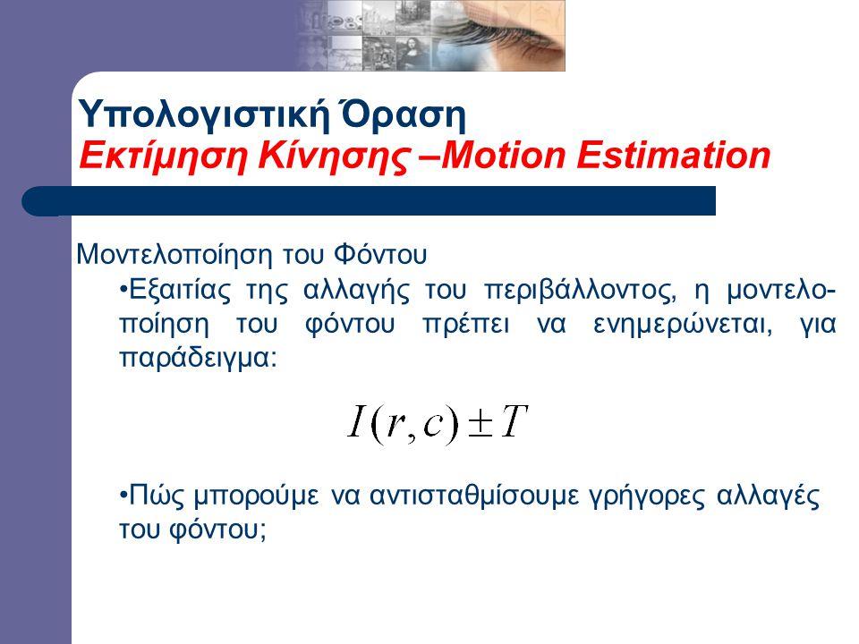 Υπολογιστική Όραση Εκτίμηση Κίνησης –Motion Estimation Μοντελοποίηση του Φόντου Εξαιτίας της αλλαγής του περιβάλλοντος, η μοντελο- ποίηση του φόντου πρέπει να ενημερώνεται, για παράδειγμα: Πώς μπορούμε να αντισταθμίσουμε γρήγορες αλλαγές του φόντου;