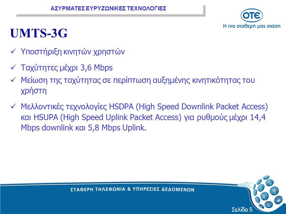 ΑΣΥΡΜΑΤΕΣ ΕΥΡΥΖΩΝΙΚΕΣ ΤΕΧΝΟΛΟΓΙΕΣ Σελίδα 5 UMTS-3G Υποστήριξη κινητών χρηστών Ταχύτητες μέχρι 3,6 Mbps Μείωση της ταχύτητας σε περίπτωση αυξημένης κιν