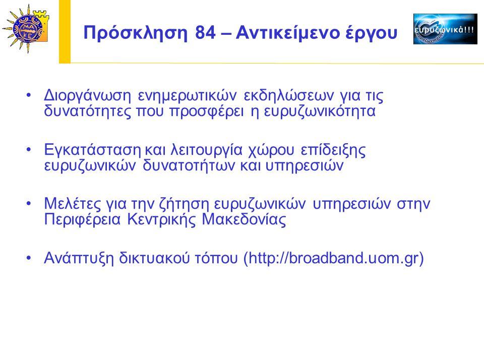 Διοργάνωση ενημερωτικών εκδηλώσεων για τις δυνατότητες που προσφέρει η ευρυζωνικότητα Εγκατάσταση και λειτουργία χώρου επίδειξης ευρυζωνικών δυνατοτήτων και υπηρεσιών Μελέτες για την ζήτηση ευρυζωνικών υπηρεσιών στην Περιφέρεια Κεντρικής Μακεδονίας Ανάπτυξη δικτυακού τόπου (http://broadband.uom.gr) Πρόσκληση 84 – Αντικείμενο έργου