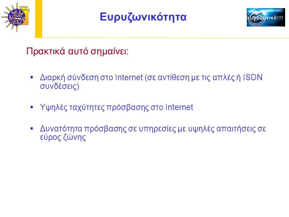 Ευρυζωνικότητα Πρακτικά αυτό σημαίνει:  Διαρκή σύνδεση στο Internet (σε αντίθεση με τις απλές ή ISDN συνδέσεις)  Υψηλές ταχύτητες πρόσβασης στο Internet  Δυνατότητα πρόσβασης σε υπηρεσίες με υψηλές απαιτήσεις σε εύρος ζώνης