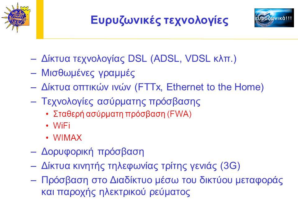 Ευρυζωνικές τεχνολογίες –Δίκτυα τεχνολογίας DSL (ADSL, VDSL κλπ.) –Μισθωμένες γραμμές –Δίκτυα οπτικών ινών (FTTx, Ethernet to the Home) –Τεχνολογίες ασύρματης πρόσβασης Σταθερή ασύρματη πρόσβαση (FWA) WiFi WIMAX –Δορυφορική πρόσβαση –Δίκτυα κινητής τηλεφωνίας τρίτης γενιάς (3G) –Πρόσβαση στο Διαδίκτυο μέσω του δικτύου μεταφοράς και παροχής ηλεκτρικού ρεύματος