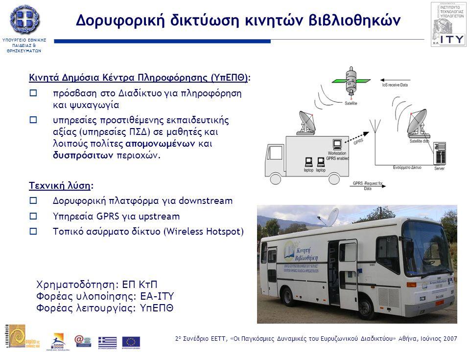 ΥΠΟΥΡΓΕΙΟ ΕΘΝΙΚΗΣ ΠΑΙΔΕΙΑΣ & ΘΡΗΣΚΕΥΜΑΤΩΝ 2 ο Συνέδριο ΕΕΤΤ, «Οι Παγκόσμιες Δυναμικές του Ευρυζωνικού Διαδικτύου» Αθήνα, Ιούνιος 2007 Δορυφορική δικτύωση κινητών βιβλιοθηκών Κινητά Δημόσια Κέντρα Πληροφόρησης (ΥπΕΠΘ):  πρόσβαση στο Διαδίκτυο για πληροφόρηση και ψυχαγωγία  υπηρεσίες προστιθέμενης εκπαιδευτικής αξίας (υπηρεσίες ΠΣΔ) σε μαθητές και λοιπούς πολίτες απομονωμένων και δυσπρόσιτων περιοχών.