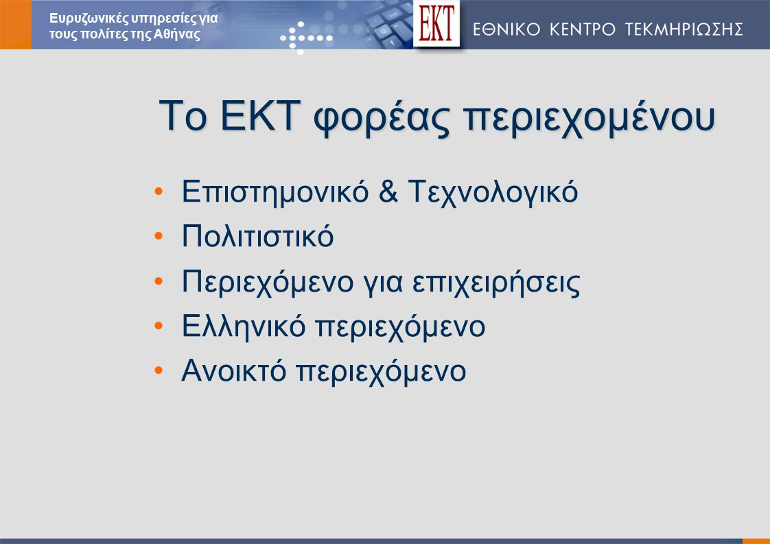 Το ΕΚΤ φορέας περιεχομένου Επιστημονικό & Τεχνολογικό Πολιτιστικό Περιεχόμενο για επιχειρήσεις Ελληνικό περιεχόμενο Ανοικτό περιεχόμενο Ευρυζωνικές υπηρεσίες για τους πολίτες της Αθήνας