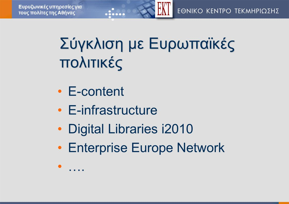 Σύγκλιση με Ευρωπαϊκές πολιτικές E-content E-infrastructure Digital Libraries i2010 Enterprise Europe Network ….