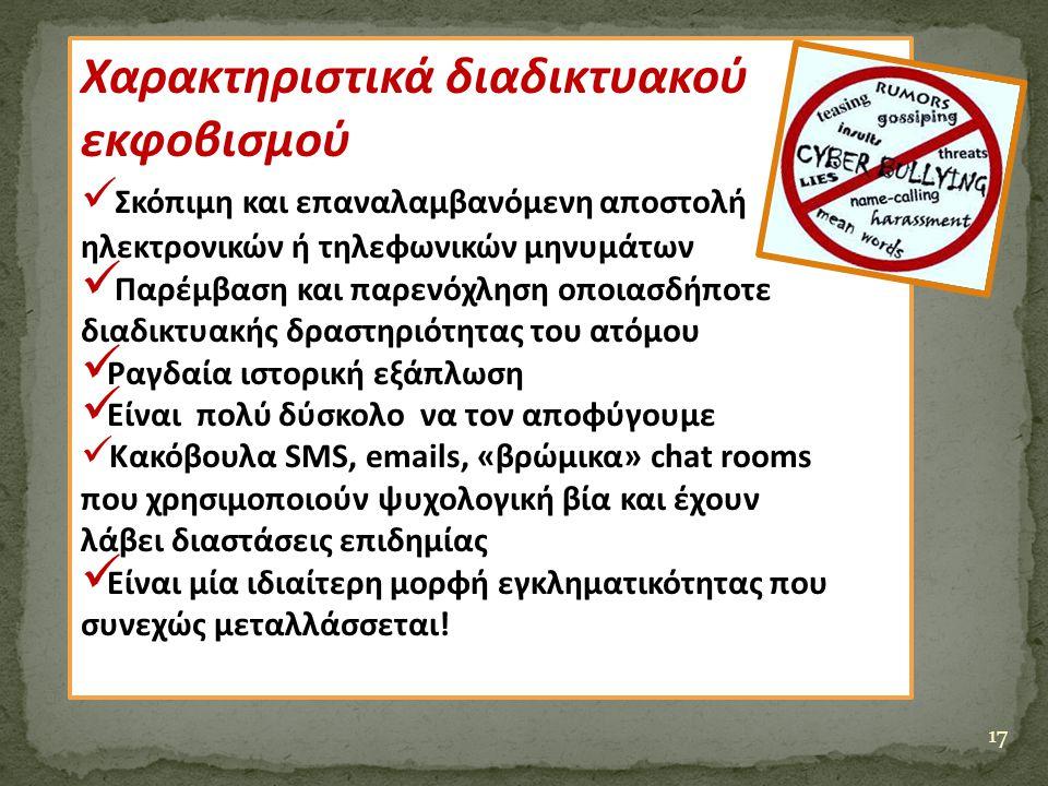 17 Χαρακτηριστικά διαδικτυακού εκφοβισμού Σκόπιμη και επαναλαμβανόμενη αποστολή ηλεκτρονικών ή τηλεφωνικών μηνυμάτων Παρέμβαση και παρενόχληση οποιασδ