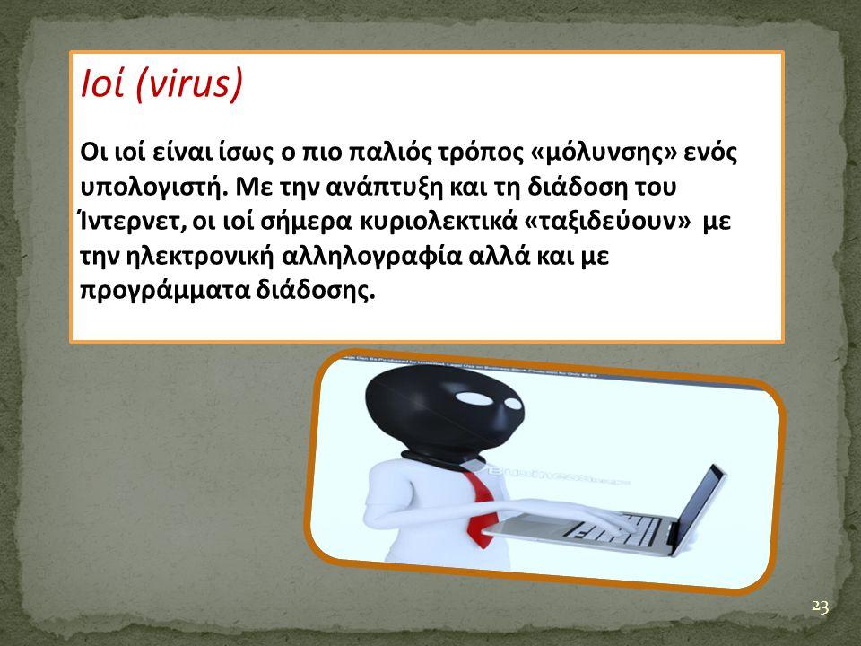 23 Ιοί (virus) Οι ιοί είναι ίσως ο πιο παλιός τρόπος «μόλυνσης» ενός υπολογιστή. Με την ανάπτυξη και τη διάδοση του Ίντερνετ, οι ιοί σήμερα κυριολεκτι