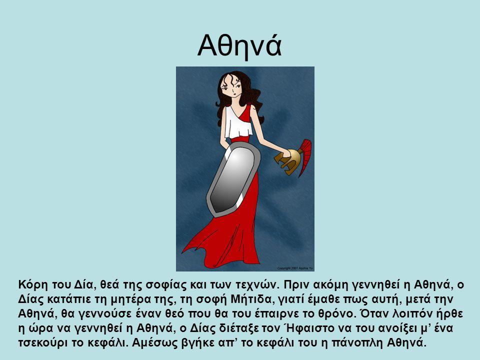 Αθηνά Κόρη του Δία, θεά της σοφίας και των τεχνών. Πριν ακόμη γεννηθεί η Αθηνά, ο Δίας κατάπιε τη μητέρα της, τη σοφή Μήτιδα, γιατί έμαθε πως αυτή, με