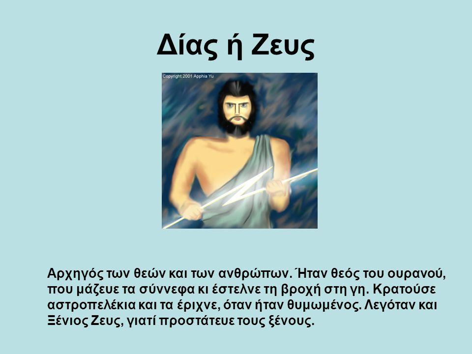 Δίας ή Ζευς Αρχηγός των θεών και των ανθρώπων. Ήταν θεός του ουρανού, που μάζευε τα σύννεφα κι έστελνε τη βροχή στη γη. Κρατούσε αστροπελέκια και τα έ