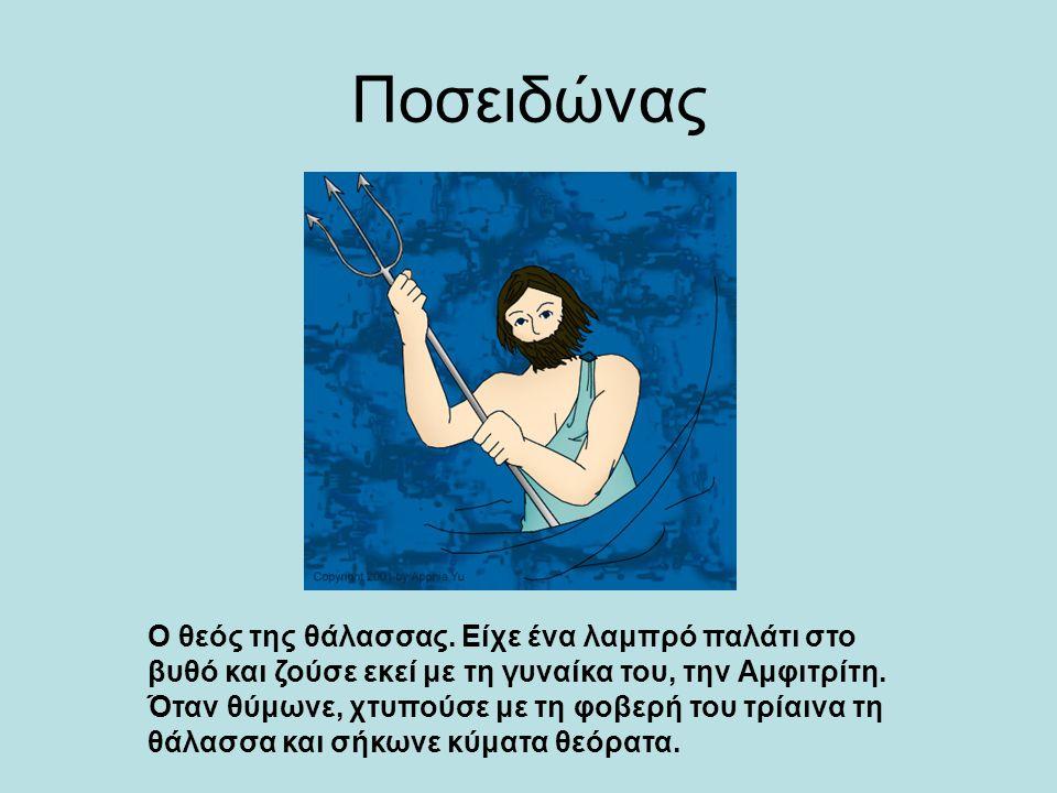 Ποσειδώνας Ο θεός της θάλασσας. Είχε ένα λαμπρό παλάτι στο βυθό και ζούσε εκεί με τη γυναίκα του, την Αμφιτρίτη. Όταν θύμωνε, χτυπούσε με τη φοβερή το