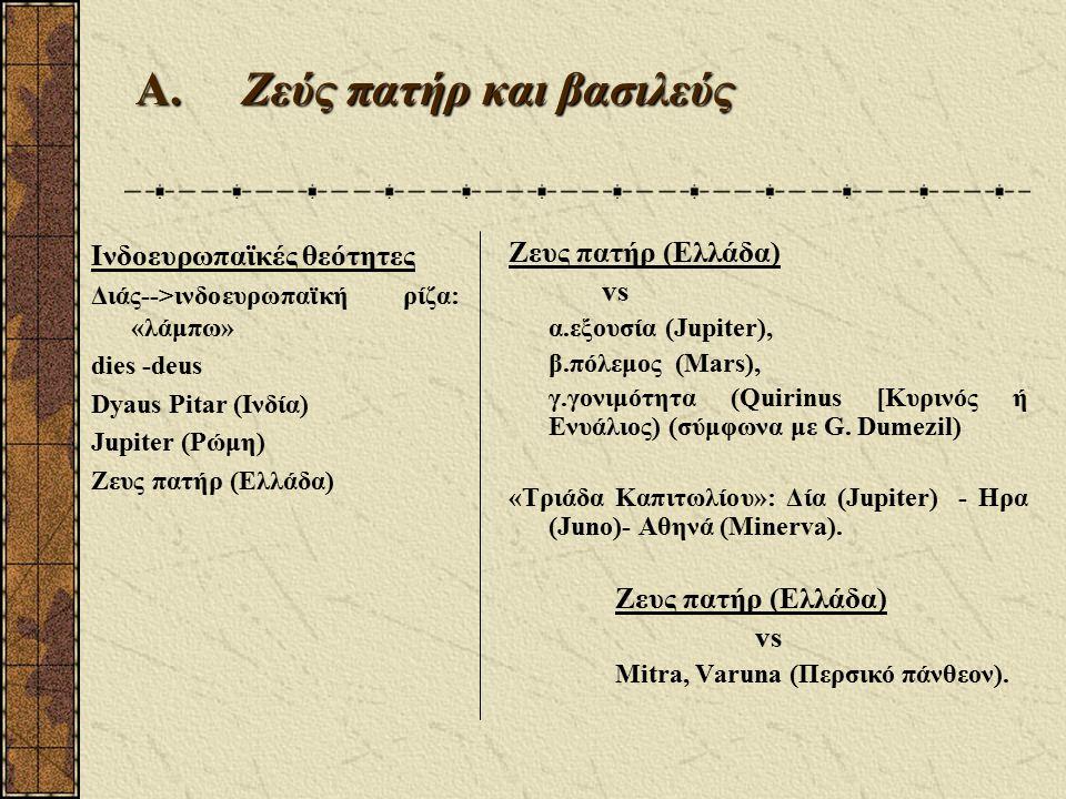 Α.Zεύς πατήρ και βασιλεύς Ινδοευρωπαϊκές θεότητες Διάς-->ινδοευρωπαϊκή ρίζα: «λάμπω» dies -deus Dyaus Pitar (Ινδία) Jupiter (Ρώμη) Ζευς πατήρ (Ελλάδα) vs α.εξουσία (Jupiter), β.πόλεμος (Mars), γ.γονιμότητα (Quirinus [Κυρινός ή Ενυάλιος) (σύμφωνα με G.