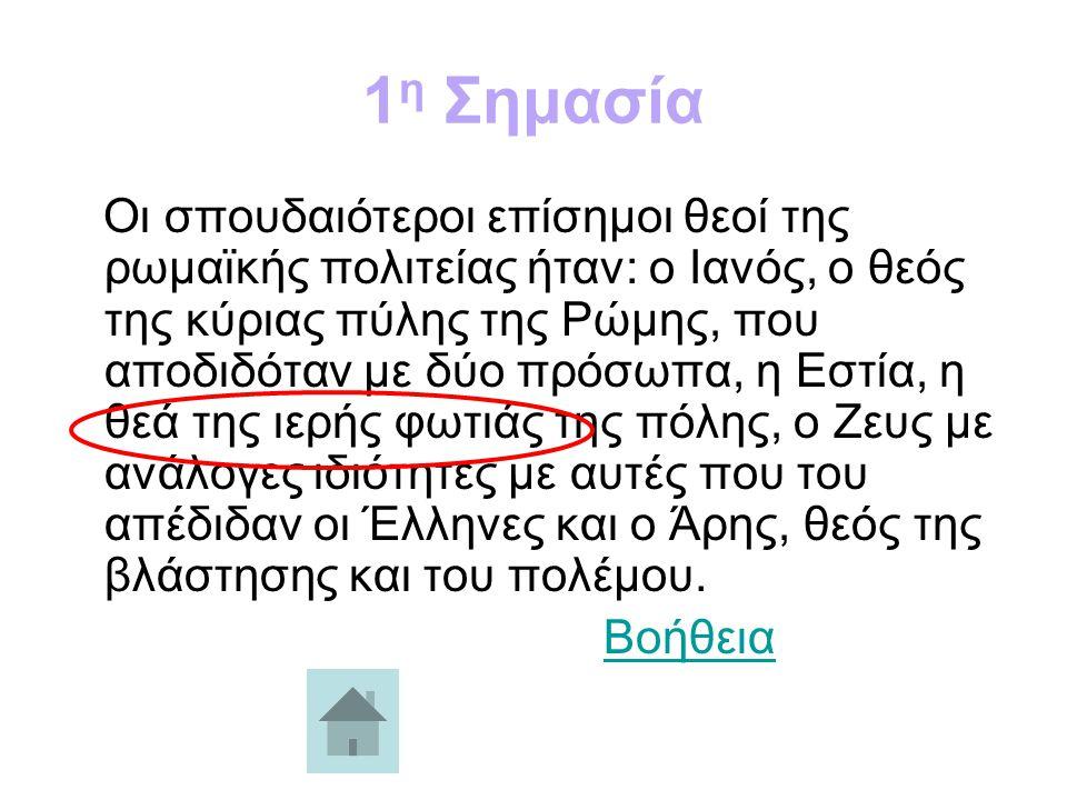 1 η Σημασία Οι σπουδαιότεροι επίσημοι θεοί της ρωμαϊκής πολιτείας ήταν: ο Ιανός, ο θεός της κύριας πύλης της Ρώμης, που αποδιδόταν με δύο πρόσωπα, η Εστία, η θεά της ιερής φωτιάς της πόλης, ο Ζευς με ανάλογες ιδιότητες με αυτές που του απέδιδαν οι Έλληνες και ο Άρης, θεός της βλάστησης και του πολέμου.