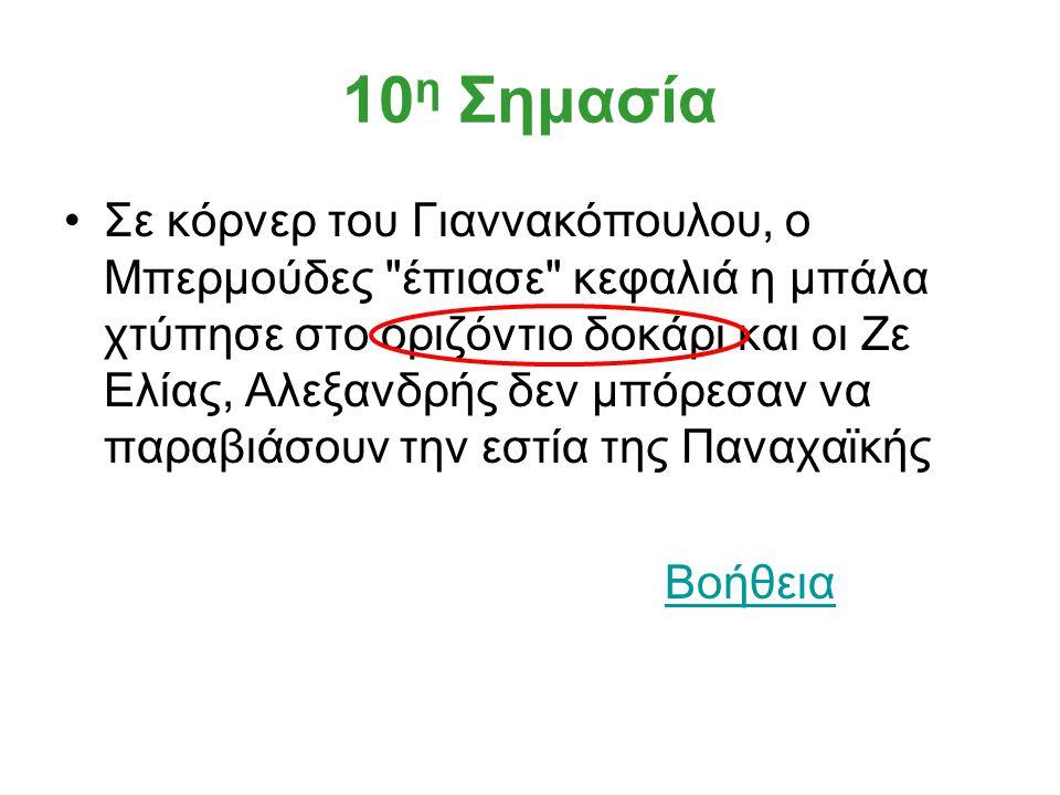 10 η Σημασία Σε κόρνερ του Γιαννακόπουλου, ο Μπερμούδες έπιασε κεφαλιά η μπάλα χτύπησε στο οριζόντιο δοκάρι και οι Ζε Ελίας, Αλεξανδρής δεν μπόρεσαν να παραβιάσουν την εστία της Παναχαϊκής Βοήθεια