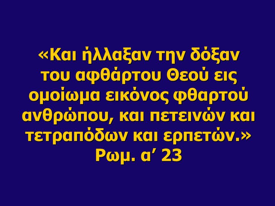 «Και ήλλαξαν την δόξαν του αφθάρτου Θεού εις ομοίωμα εικόνος φθαρτού ανθρώπου, και πετεινών και τετραπόδων και ερπετών.» Ρωμ. α' 23