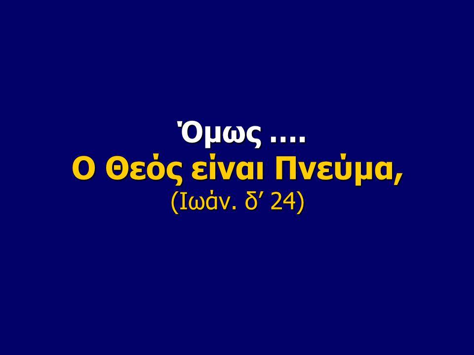 Όμως …. Ο Θεός είναι Πνεύμα, (Ιωάν. δ' 24) Όμως …. Ο Θεός είναι Πνεύμα, (Ιωάν. δ' 24)
