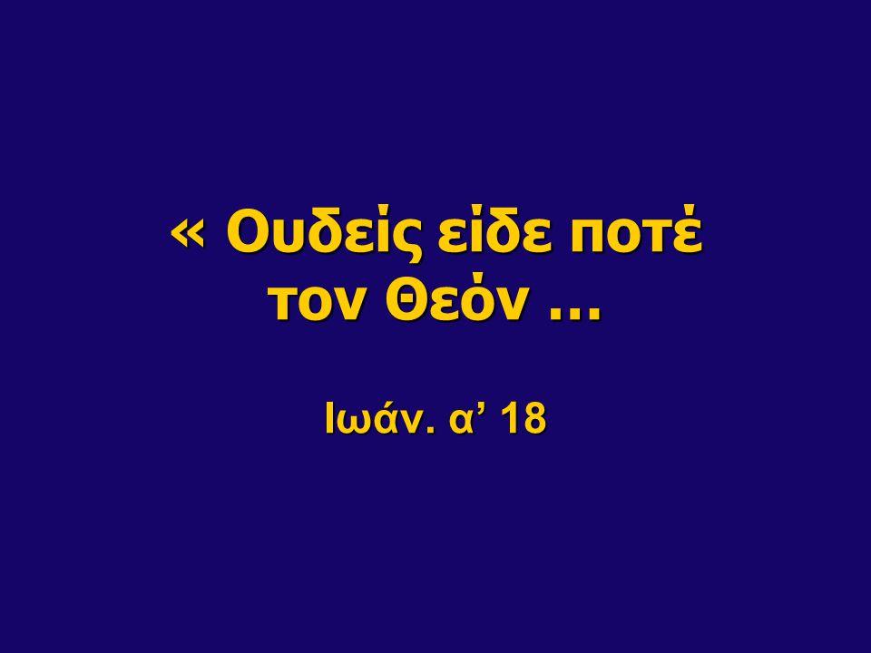 « Ουδείς είδε ποτέ τον Θεόν … Ιωάν. α' 18
