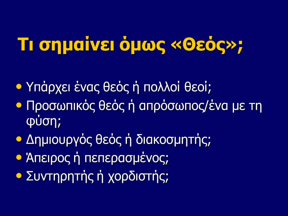 Τι σημαίνει όμως «Θεός»; Υπάρχει ένας θεός ή πολλοί θεοί; Υπάρχει ένας θεός ή πολλοί θεοί; Προσωπικός θεός ή απρόσωπος/ένα με τη φύση; Προσωπικός θεός