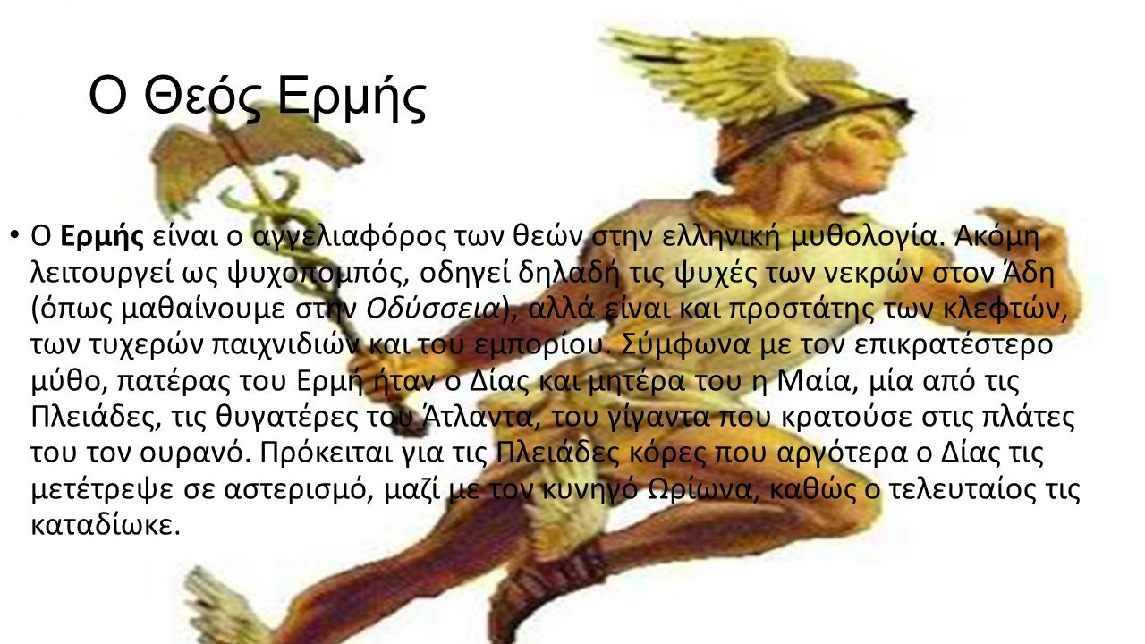 Ο Θεός Ερμής Ο Ερμής είναι ο αγγελιαφόρος των θεών στην ελληνική μυθολογία. Ακόμη λειτουργεί ως ψυχοπομπός, οδηγεί δηλαδή τις ψυχές των νεκρών στον Άδ
