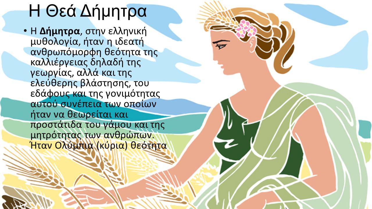 Η Θεά Δήμητρα Η Δήμητρα, στην ελληνική μυθολογία, ήταν η ιδεατή ανθρωπόμορφη θεότητα της καλλιέργειας δηλαδή της γεωργίας, αλλά και της ελεύθερης βλάσ
