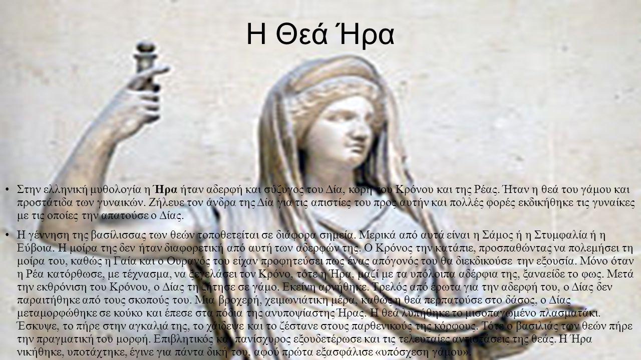 H Θεά Ήρα Στην ελληνική μυθολογία η Ήρα ήταν αδερφή και σύζυγος του Δία, κόρη του Κρόνου και της Ρέας. Ήταν η θεά του γάμου και προστάτιδα των γυναικώ
