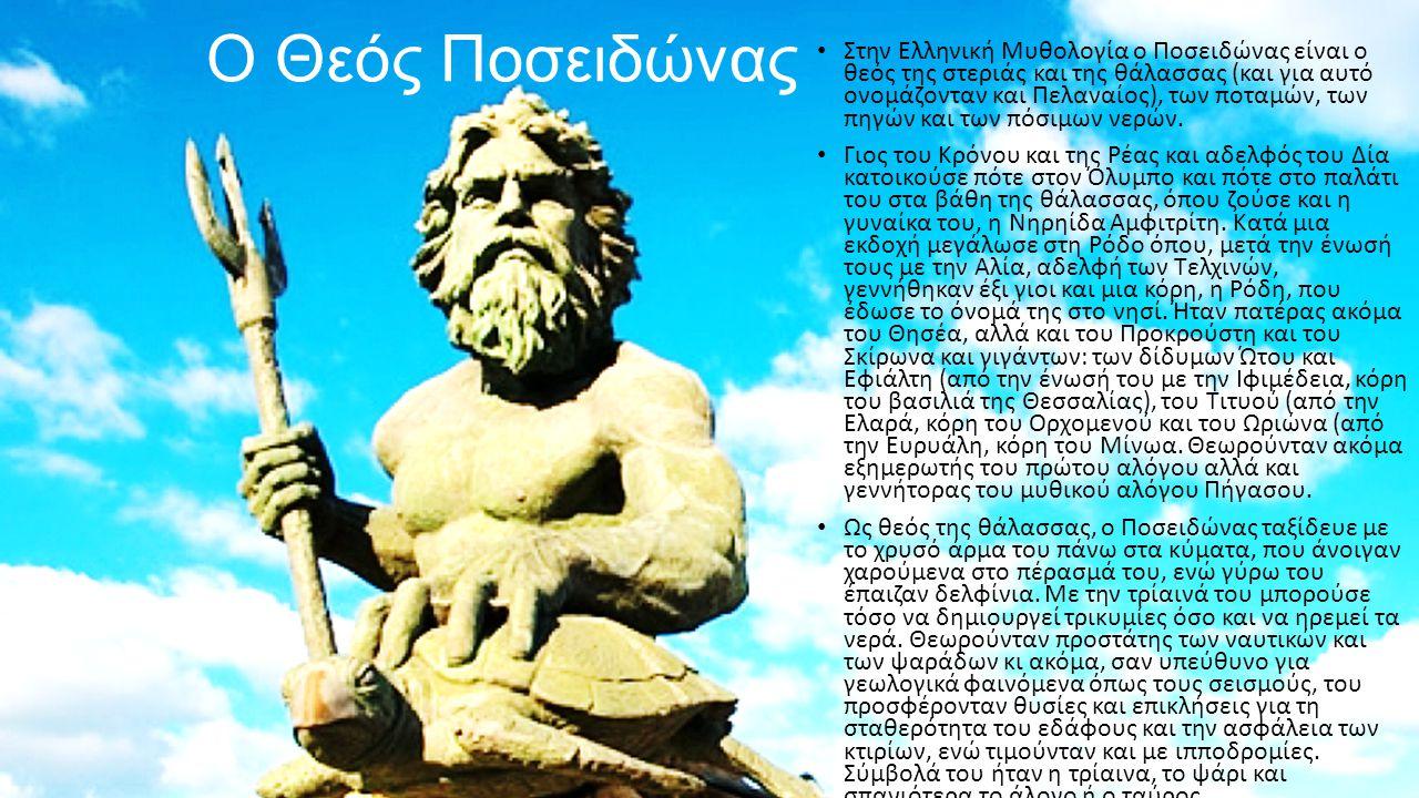 Ο Θεός Ποσειδώνας Στην Ελληνική Μυθολογία ο Ποσειδώνας είναι ο θεός της στεριάς και της θάλασσας (και για αυτό ονομάζονταν και Πελαναίος), των ποταμών