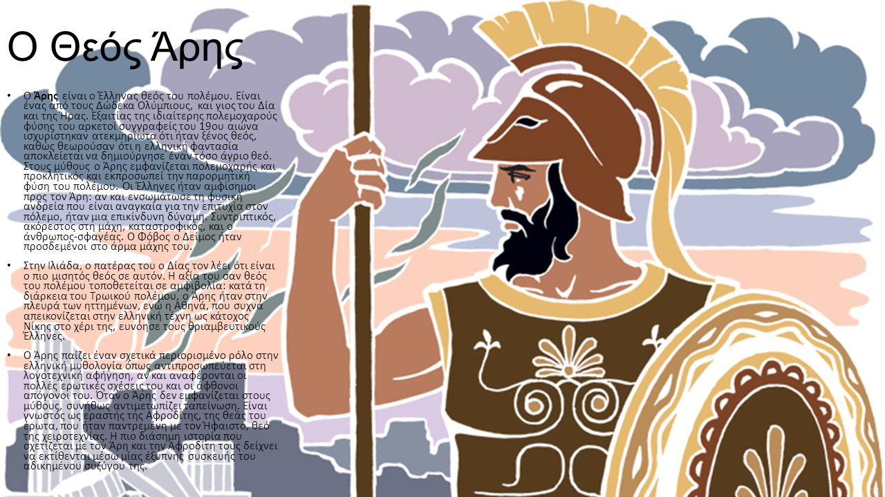 Ο Θεός Άρης Ο Άρης είναι ο Έλληνας θεός του πολέμου. Είναι ένας από τους Δώδεκα Ολύμπιους, και γιος του Δία και της Ήρας. Εξαιτίας της ιδιαίτερης πολε