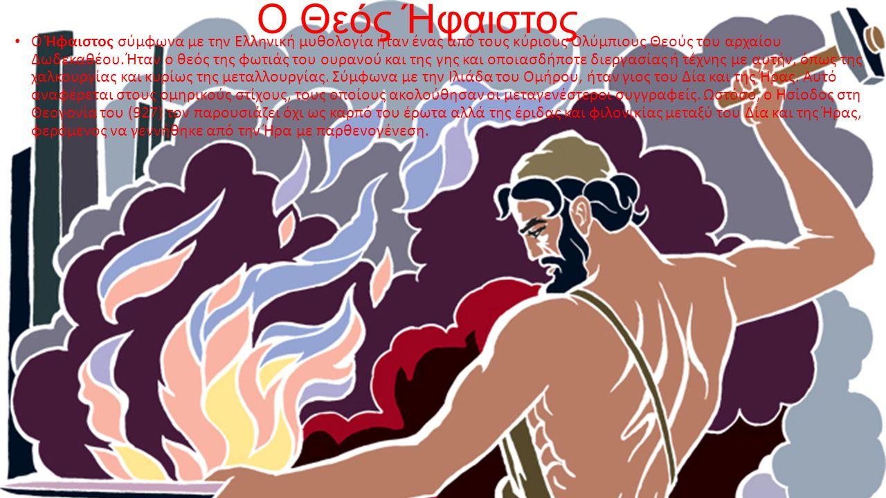 Ο Θεός Ήφαιστος Ο Ήφαιστος σύμφωνα με την Ελληνική μυθολογία ήταν ένας από τους κύριους Ολύμπιους Θεούς του αρχαίου Δωδεκαθέου. Ήταν ο θεός της φωτιάς