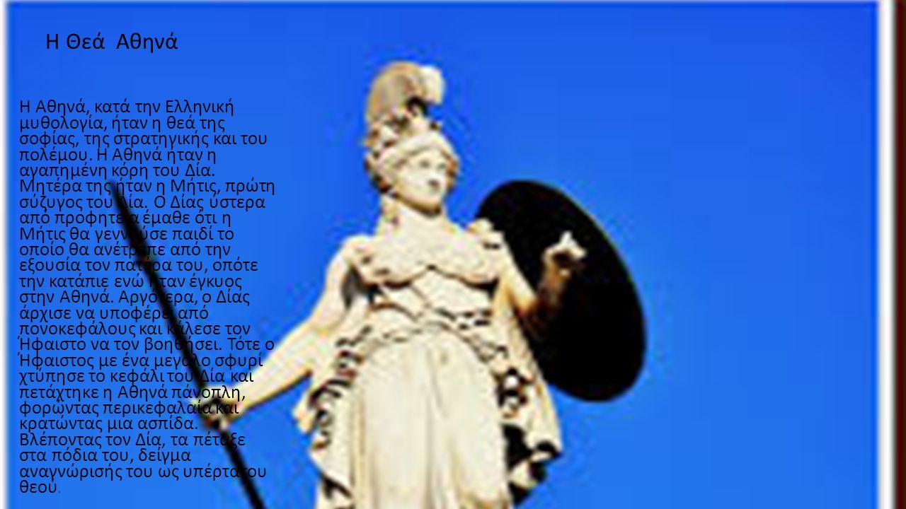 Η Θεά Αθηνά Η Αθηνά, κατά την Ελληνική μυθολογία, ήταν η θεά της σοφίας, της στρατηγικής και του πολέμου. Η Αθηνά ήταν η αγαπημένη κόρη του Δία. Μητέρ