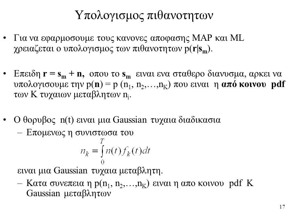 17 Υπολογισμος πιθανοτητων Για να εφαρμοσουμε τους κανονες αποφασης MAP και ML χρειαζεται ο υπολογισμος των πιθανοτητων p(r|s m ). Επειδη r = s m + n,