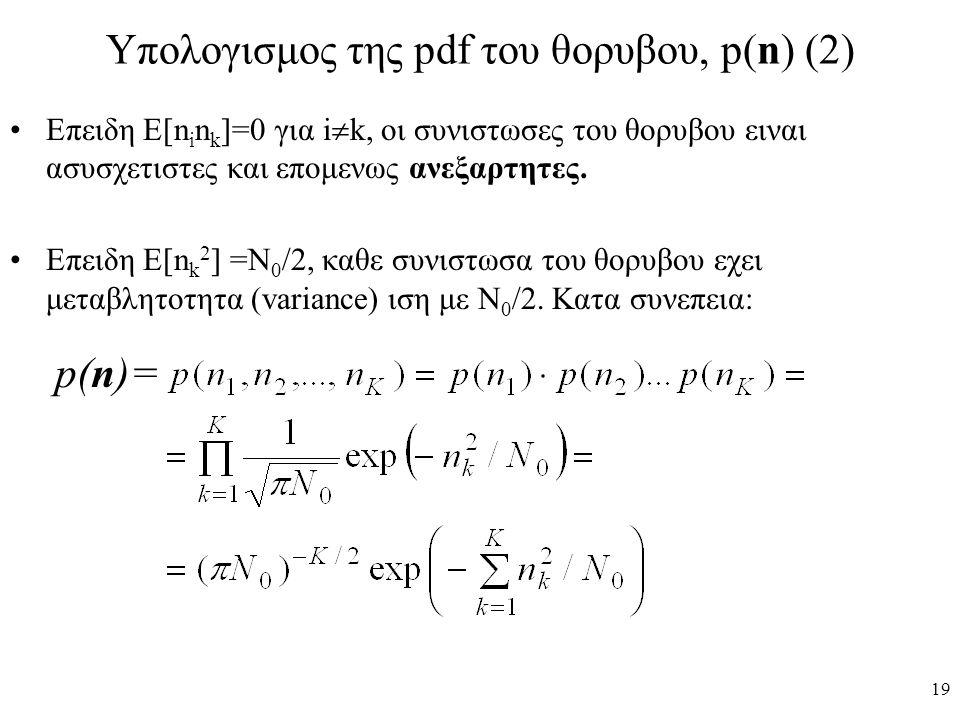 19 Υπολογισμος της pdf του θορυβου, p(n) (2) Επειδη Ε[n i n k ]=0 για i  k, οι συνιστωσες του θορυβου ειναι ασυσχετιστες και επομενως ανεξαρτητες. Επ