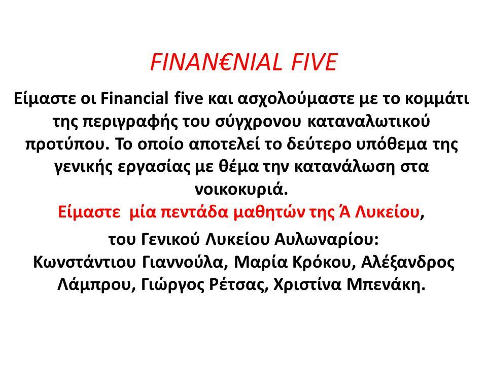 FINAN€NIAL FIVE Είμαστε οι Financial five και ασχολούμαστε με το κομμάτι της περιγραφής του σύγχρονου καταναλωτικού προτύπου. Το οποίο αποτελεί το δεύ