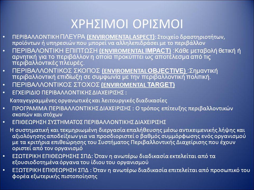 ΧΡΗΣΙΜΟΙ ΟΡΙΣΜΟΙ ΠΕΡΙΒΑΛΛΟΝΤΙΚH ΠΛΕΥΡΑ (ENVIROMENTAL ASPECT): Στοιχείο δραστηριοτήτων, προϊόντων ή υπηρεσιών που μπορεί να αλληλεπιδράσει με το περιβάλλον ΠΕΡΙΒΑΛΟΝΤΙΚΗ ΕΠΙΠΤΩΣΗ (ENVIROMENTAL IMPACT ) :Κάθε μεταβολή θετική ή αρνητική για το περιβάλλον η οποία προκύπτει ως αποτέλεσμα από τις περιβαλλοντικές πλευρές.