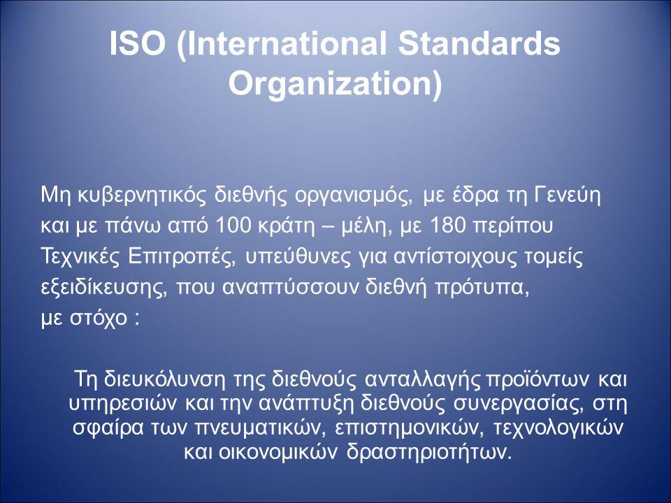 ISO (International Standards Organization) Μη κυβερνητικός διεθνής οργανισμός, με έδρα τη Γενεύη και με πάνω από 100 κράτη – μέλη, με 180 περίπου Τεχν