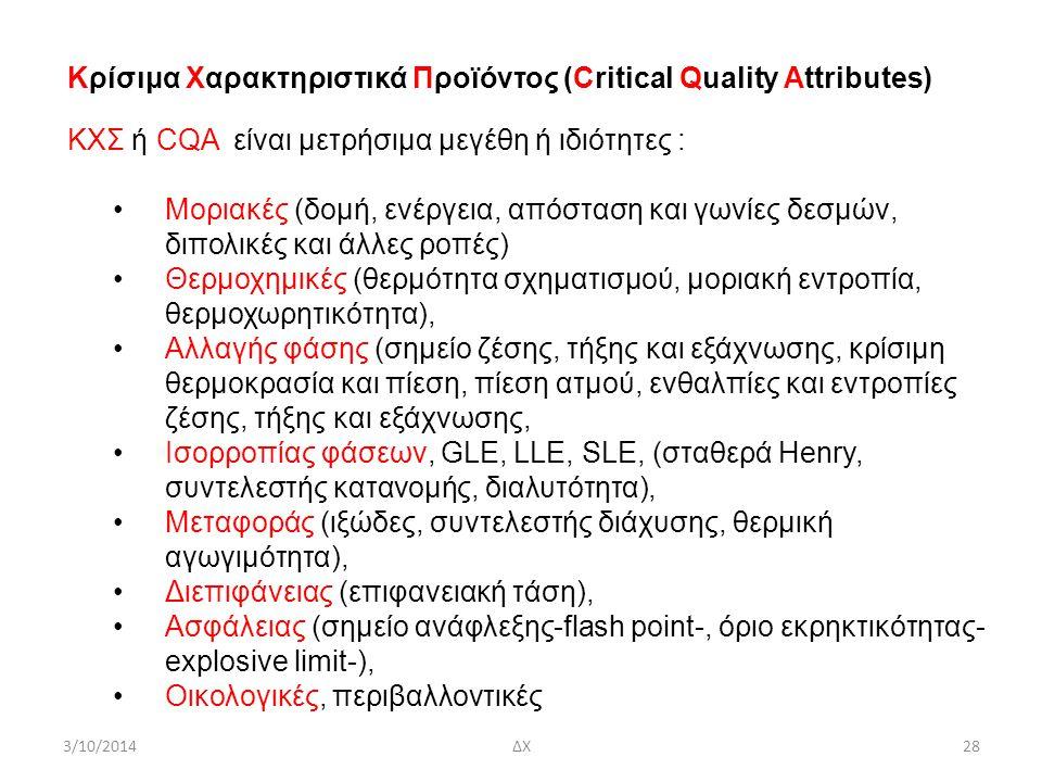 3/10/2014ΔΧ28 Κρίσιμα Χαρακτηριστικά Προϊόντος (Critical Quality Attributes) ΚΧΣ ή CQA είναι μετρήσιμα μεγέθη ή ιδιότητες : Mοριακές (δομή, ενέργεια, απόσταση και γωνίες δεσμών, διπολικές και άλλες ροπές) Θερμοχημικές (θερμότητα σχηματισμού, μοριακή εντροπία, θερμοχωρητικότητα), Αλλαγής φάσης (σημείο ζέσης, τήξης και εξάχνωσης, κρίσιμη θερμοκρασία και πίεση, πίεση ατμού, ενθαλπίες και εντροπίες ζέσης, τήξης και εξάχνωσης, Ισορροπίας φάσεων, GLΕ, LLΕ, SLΕ, (σταθερά Henry, συντελεστής κατανομής, διαλυτότητα), Μεταφοράς (ιξώδες, συντελεστής διάχυσης, θερμική αγωγιμότητα), Διεπιφάνειας (επιφανειακή τάση), Ασφάλειας (σημείο ανάφλεξης-flash point-, όριο εκρηκτικότητας- explosive limit-), Οικολογικές, περιβαλλοντικές