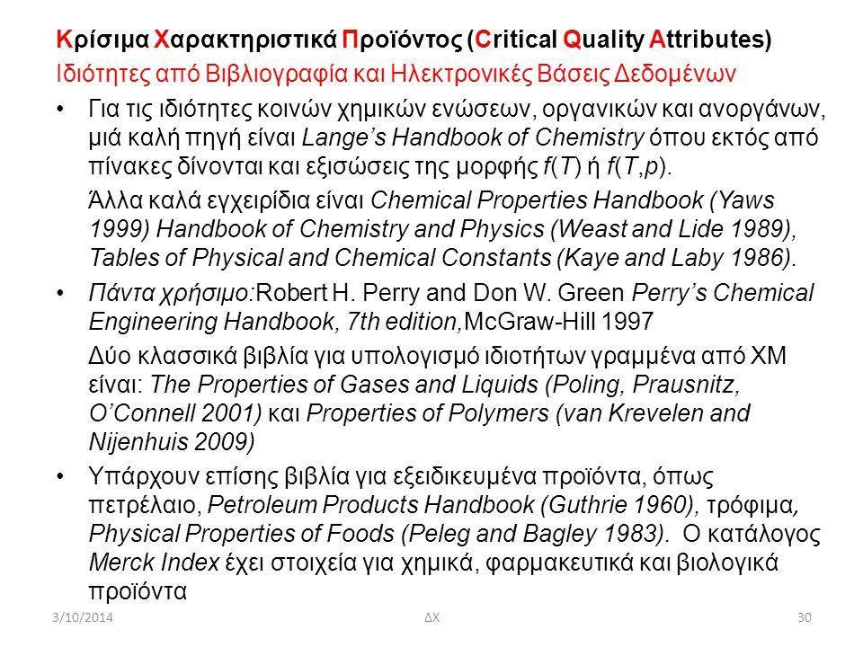 Κρίσιμα Χαρακτηριστικά Προϊόντος (Critical Quality Attributes) Ιδιότητες από Βιβλιογραφία και Ηλεκτρονικές Βάσεις Δεδομένων Για τις ιδιότητες κοινών χημικών ενώσεων, οργανικών και ανοργάνων, μιά καλή πηγή είναι Lange's Handbook of Chemistry όπου εκτός από πίνακες δίνονται και εξισώσεις της μορφής f(T) ή f(T,p).
