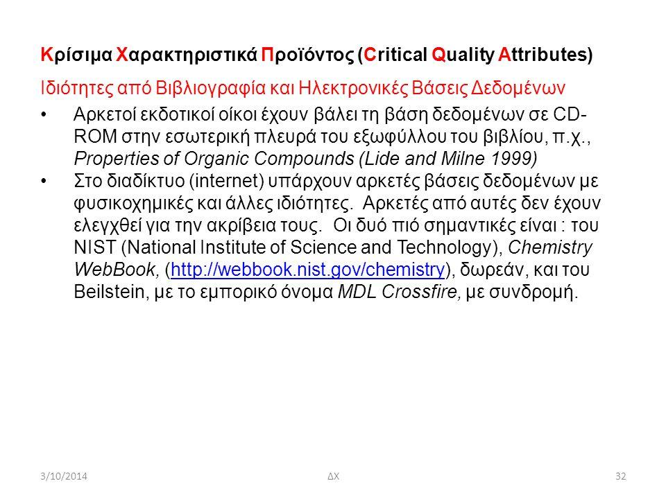 3/10/2014ΔΧ32 Κρίσιμα Χαρακτηριστικά Προϊόντος (Critical Quality Attributes) Ιδιότητες από Βιβλιογραφία και Ηλεκτρονικές Βάσεις Δεδομένων Aρκετοί εκδοτικοί οίκοι έχουν βάλει τη βάση δεδομένων σε CD- ROM στην εσωτερική πλευρά του εξωφύλλου του βιβλίου, π.χ., Properties of Organic Compounds (Lide and Milne 1999) Στο διαδίκτυο (internet) υπάρχουν αρκετές βάσεις δεδομένων με φυσικοχημικές και άλλες ιδιότητες.