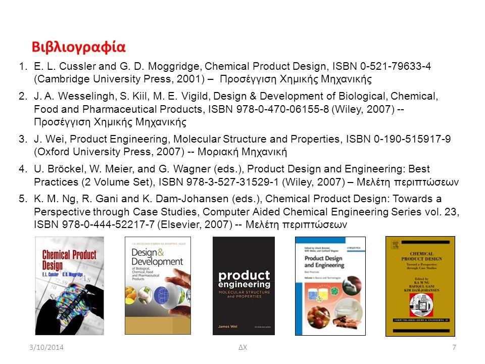 Παραδείγματα Σχεδιασμού Προϊόντων Μοριακά - Σχεδιασμός μορίου που προσκολλάται σε συγκεκριμένο μοριακό υποδοχέα (receptor), π.χ., συνθετικό οιστρογόνο (estrogen) - Σχεδιασμός μοριακών κοσκίνων (molecular sieves) που αφήνουν ωρισμένα μόρια να περάσουν και άλλα όχι, κατά το πρότυπο των ζεολίθων, Μ x/n [(AlO 2 ) x (SiO 2 ) y ].zH 2 O, που υπάρχουν στη φύση αλλά μπορούν επίσης να παρασκευαστούν στο εργαστήριο Νανοσωματίδια Αναζήτηση δέκτη ηλεκτρονίων (electron acceptor) σε ηλιακή κυψελίδα με οργανική ουσία 3/10/2014ΔΧ18