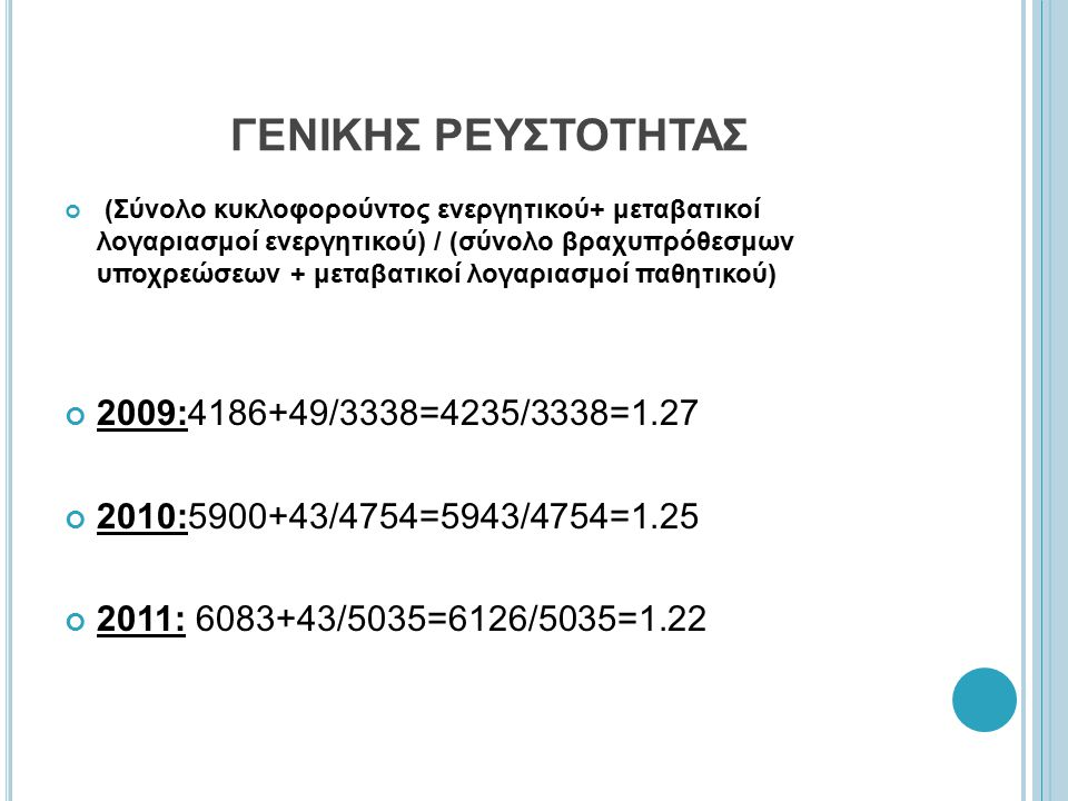 ΓΕΝΙΚΗΣ ΡΕΥΣΤΟΤΗΤΑΣ (Σύνολο κυκλοφορούντος ενεργητικού+ μεταβατικοί λογαριασμοί ενεργητικού) / (σύνολο βραχυπρόθεσμων υποχρεώσεων + μεταβατικοί λογαριασμοί παθητικού) 2009:4186+49/3338=4235/3338=1.27 2010:5900+43/4754=5943/4754=1.25 2011: 6083+43/5035=6126/5035=1.22