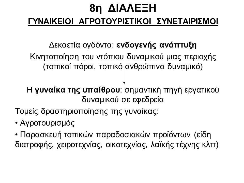 8η ΔΙΑΛΕΞΗ ΓΥΝΑΙΚΕΙΟΙ ΑΓΡΟΤΟΥΡΙΣΤΙΚΟΙ ΣΥΝΕΤΑΙΡΙΣΜΟΙ Δεκαετία ογδόντα: ενδογενής ανάπτυξη Κινητοποίηση του ντόπιου δυναμικού μιας περιοχής (τοπικοί πόροι, τοπικό ανθρώπινο δυναμικό) Η γυναίκα της υπαίθρου: σημαντική πηγή εργατικού δυναμικού σε εφεδρεία Τομείς δραστηριοποίησης της γυναίκας: Αγροτουρισμός Παρασκευή τοπικών παραδοσιακών προϊόντων (είδη διατροφής, χειροτεχνίας, οικοτεχνίας, λαϊκής τέχνης κλπ)